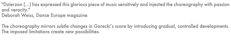 """Dzierzon (...) has expressed this glorious piece of music sensitively and injected the choreography with passion and veracity."" Deborah Weiss, Dance Europe magazine The choreography mirrors subtle changes in Gorecki's score by introducing gradual, controlled developments. The imposed limitations create new possibilities."